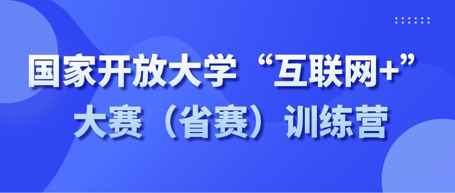"""开始报名   国家开放大学""""互联网+""""大赛(省赛)训练营"""